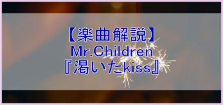 【楽曲解説】Mr.Children 渇いたkiss